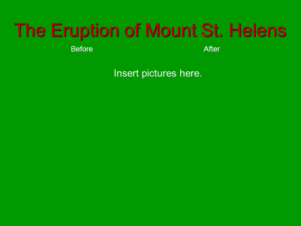 The Eruption of Mount St. Helens BeforeAfter Insert pictures here.
