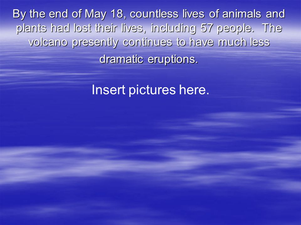 By the end of May 18, countless lives of animals and plants had lost their lives, including 57 people. The volcano presently continues to have much le