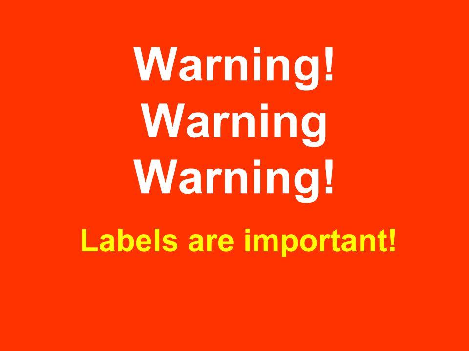 Warning! Warning Warning! Labels are important!