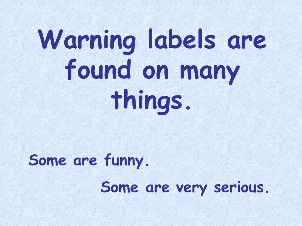 Warning labels are found on many things. Some are funny. Some are very serious.