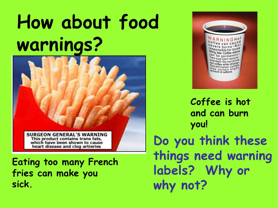 How about food warnings? Coffee is hot and can burn you! Do you think these things need warning labels? Why or why not? Eating too many French fries c