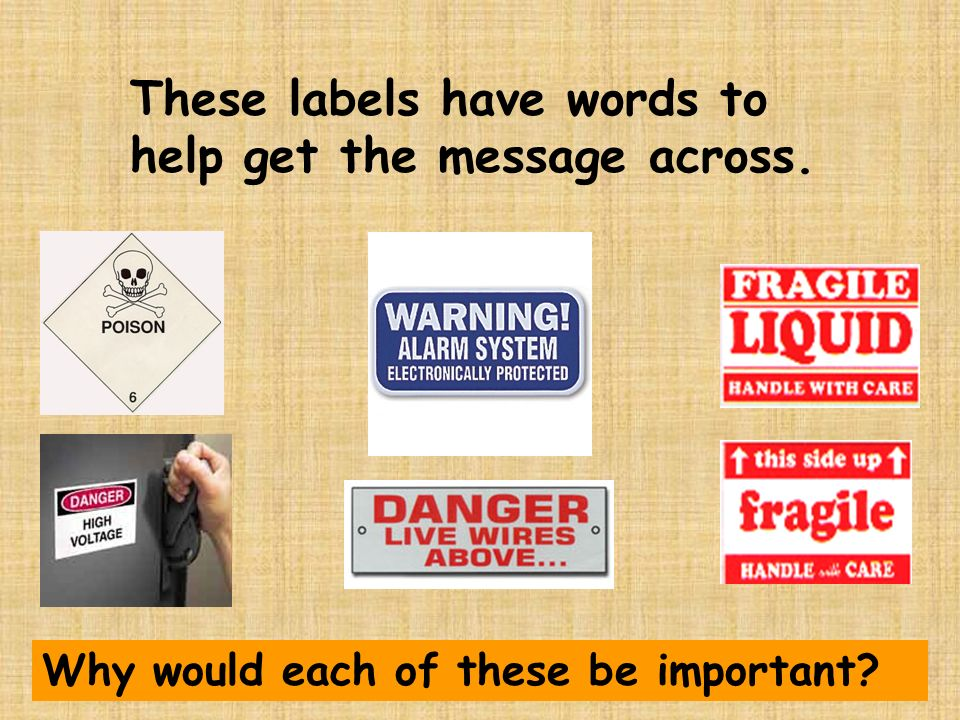 These labels have words to help get the message across. Why would each of these be important?