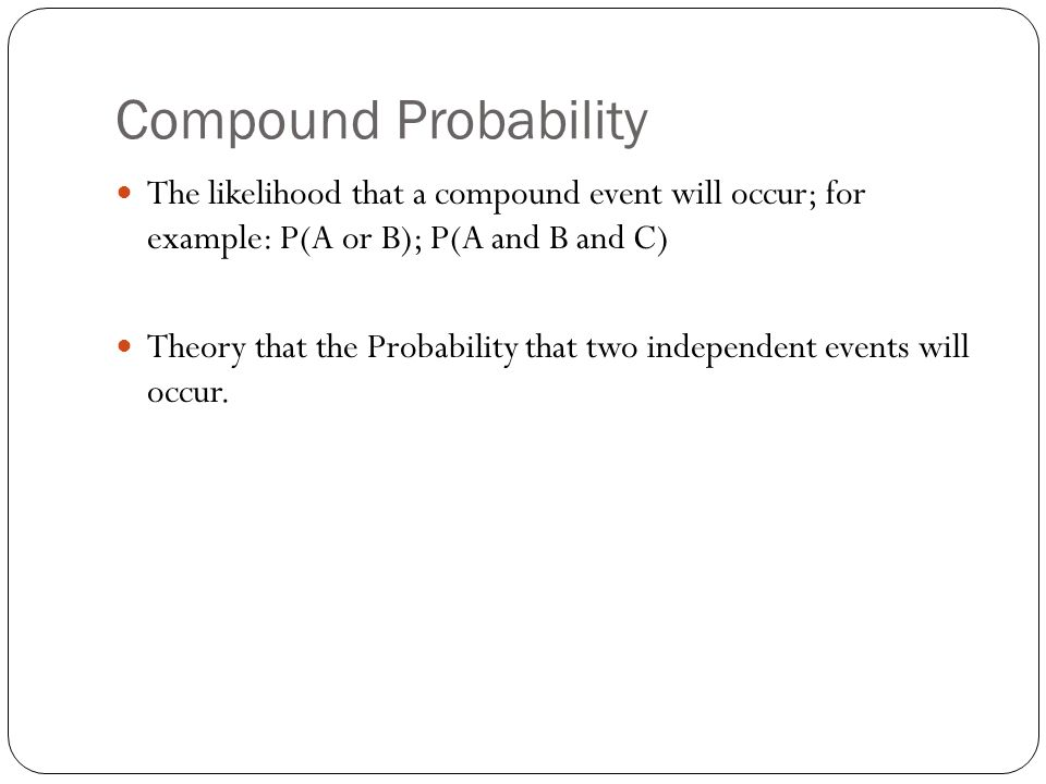 Compound Probability The likelihood that a compound event will occur; for example: P(A or B); P(A and B and C) Theory that the Probability that two independent events will occur.
