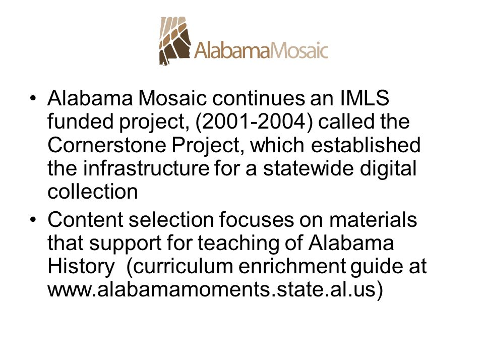 Alabama Mosaic continues an IMLS funded project, ( ) called the Cornerstone Project, which established the infrastructure for a statewide digital collection Content selection focuses on materials that support for teaching of Alabama History (curriculum enrichment guide at