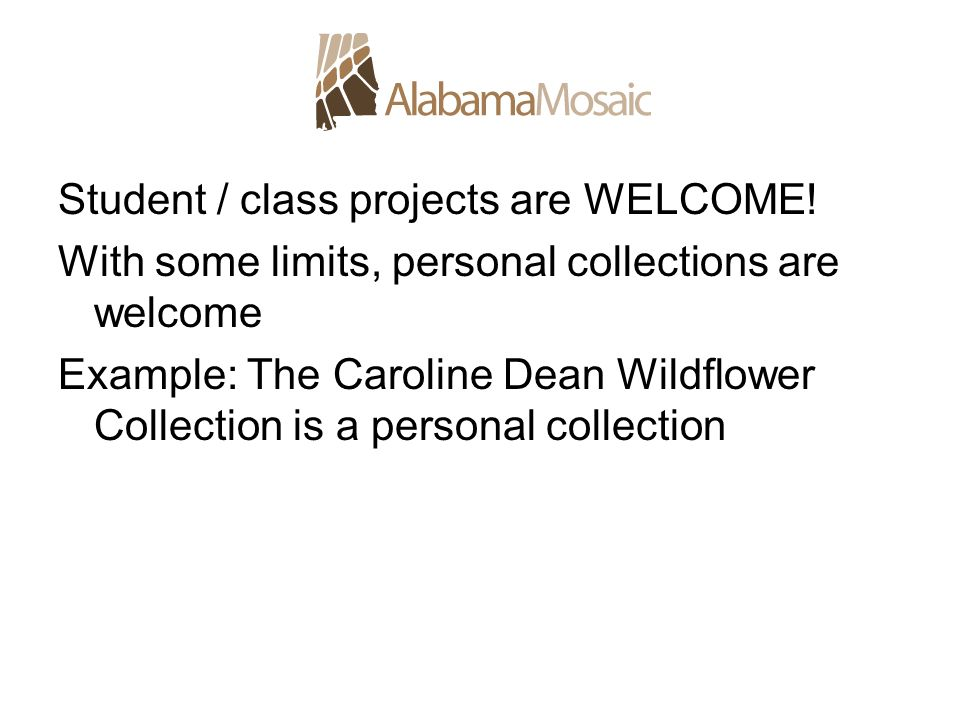 Student / class projects are WELCOME! With some limits, personal collections are welcome Example: The Caroline Dean Wildflower Collection is a persona