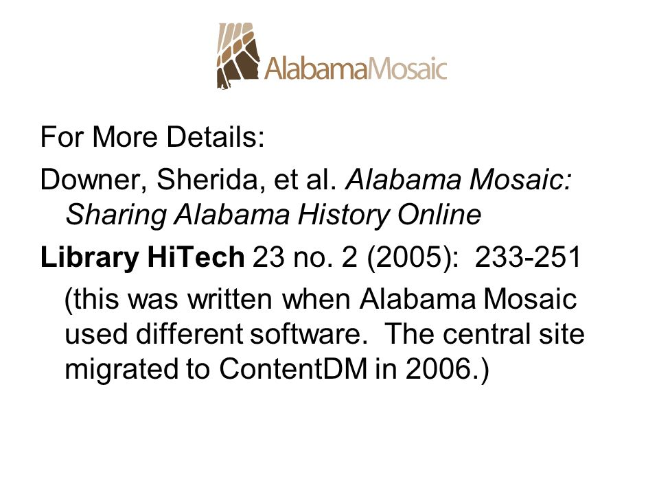 For More Details: Downer, Sherida, et al. Alabama Mosaic: Sharing Alabama History Online Library HiTech 23 no. 2 (2005): 233-251 (this was written whe