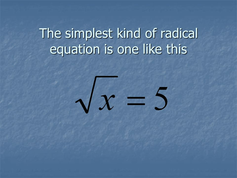 The simplest kind of radical equation is one like this