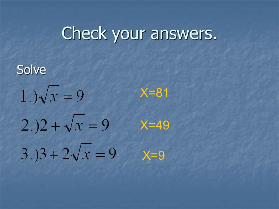 Check your answers. Solve X=81 X=49 X=9