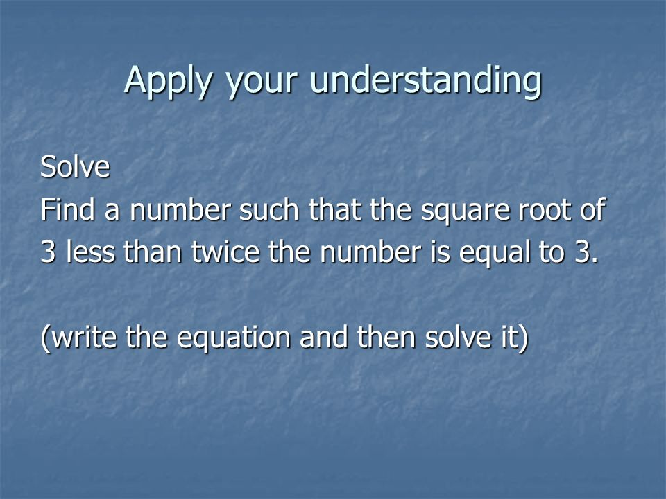 Apply your understanding Solve Find a number such that the square root of 3 less than twice the number is equal to 3. (write the equation and then sol
