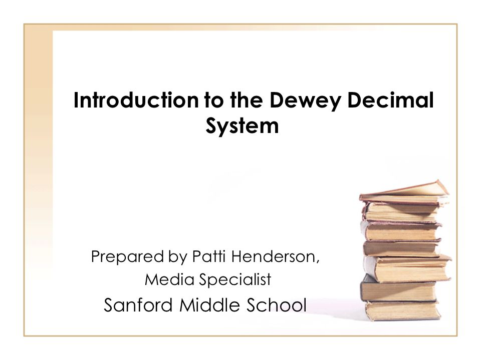 Introduction to the Dewey Decimal System Prepared by Patti Henderson, Media Specialist Sanford Middle School