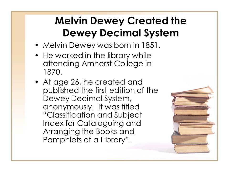 Melvin Dewey Created the Dewey Decimal System Melvin Dewey was born in 1851.