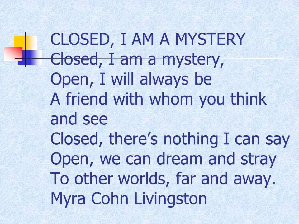 CLOSED, I AM A MYSTERY Closed, I am a mystery, Open, I will always be A friend with whom you think and see Closed, theres nothing I can say Open, we can dream and stray To other worlds, far and away.