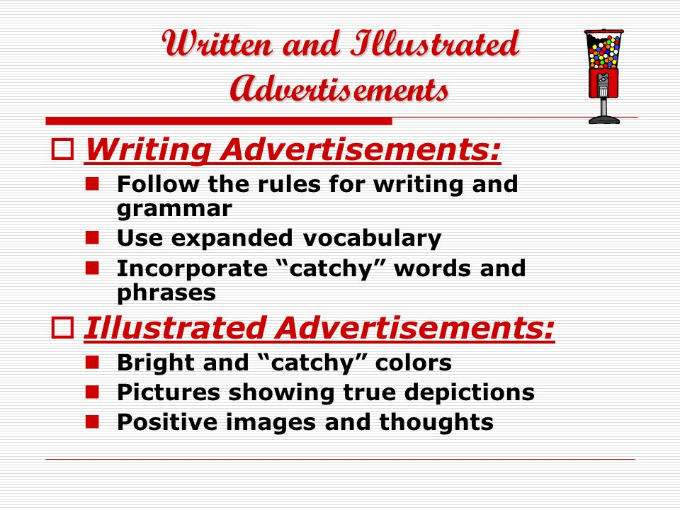 Written and Illustrated Advertisements Writing Advertisements: Follow the rules for writing and grammar Use expanded vocabulary Incorporate catchy words and phrases Illustrated Advertisements: Bright and catchy colors Pictures showing true depictions Positive images and thoughts