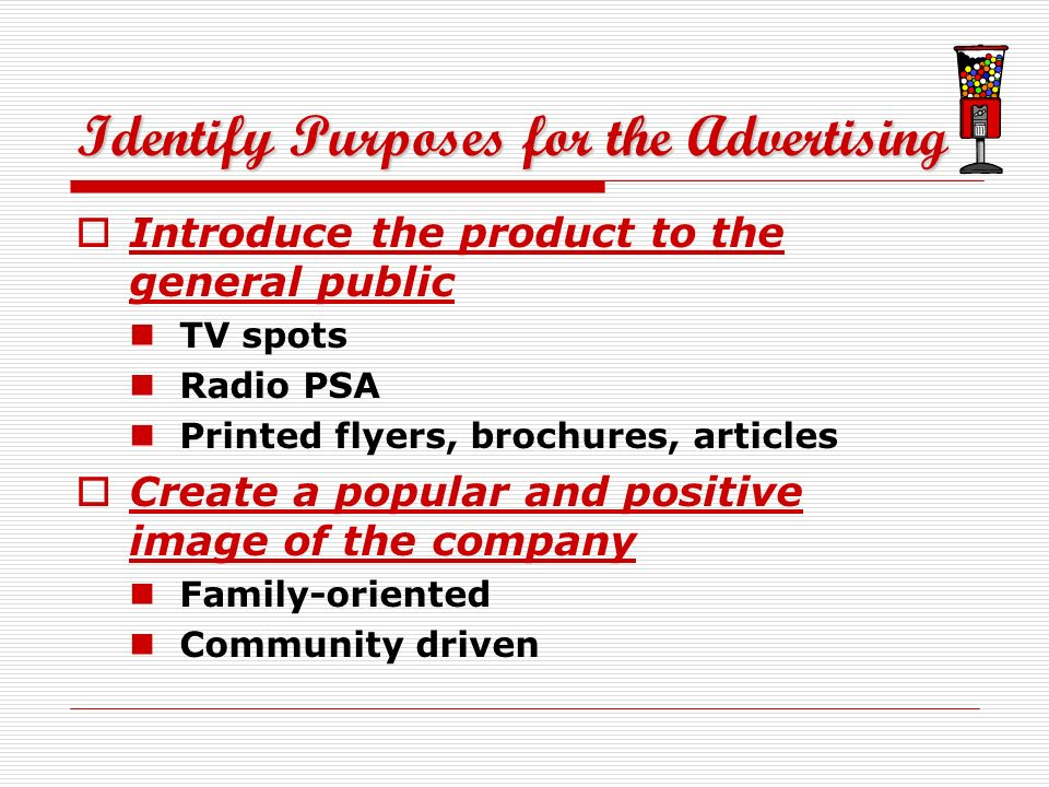 Identify Purposes for the Advertising Introduce the product to the general public TV spots Radio PSA Printed flyers, brochures, articles Create a popular and positive image of the company Family-oriented Community driven