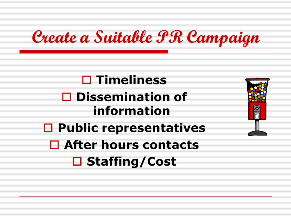 Create a Suitable PR Campaign Timeliness Dissemination of information Public representatives After hours contacts Staffing/Cost