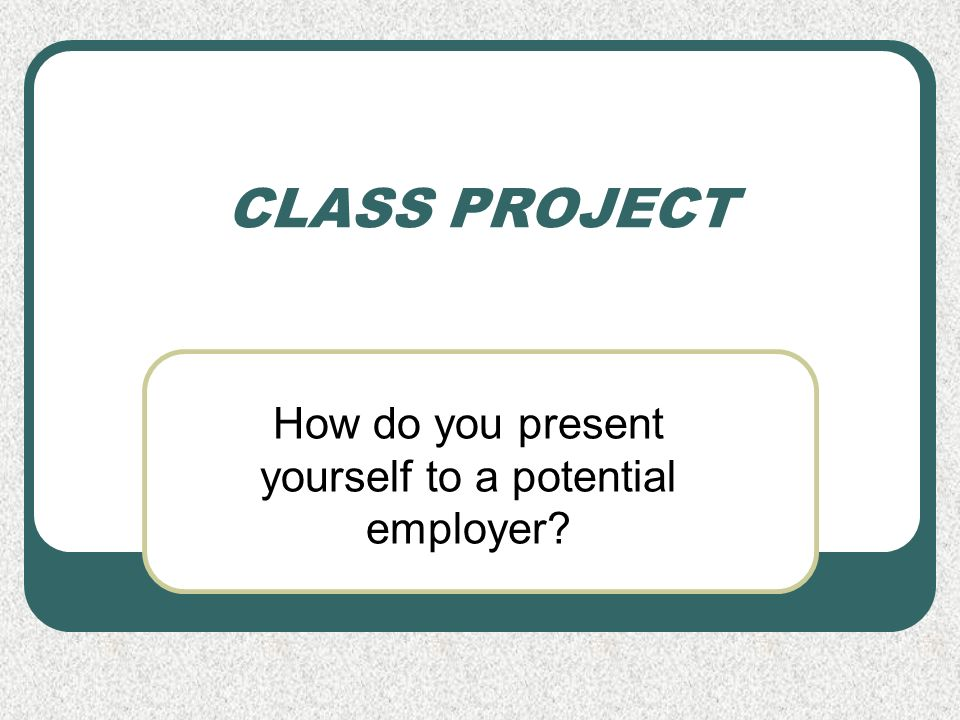 CLASS PROJECT How do you present yourself to a potential employer