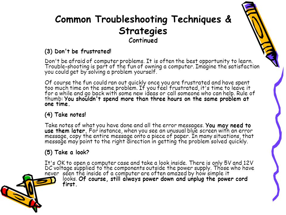 Common Troubleshooting Techniques & Strategies Continued (3) Don't be frustrated! Don't be afraid of computer problems. It is often the best opportuni