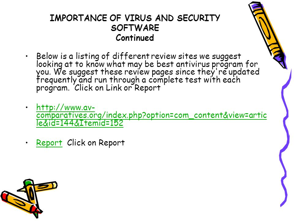 IMPORTANCE OF VIRUS AND SECURITY SOFTWARE Continued Below is a listing of different review sites we suggest looking at to know what may be best antivi