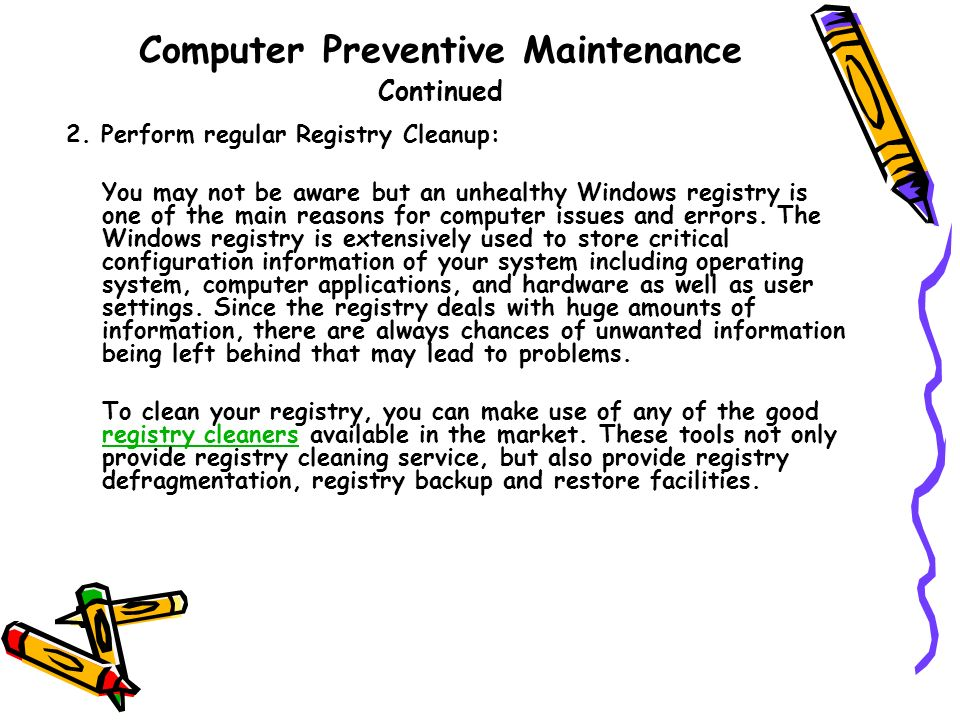 Computer Preventive Maintenance Continued 2. Perform regular Registry Cleanup: You may not be aware but an unhealthy Windows registry is one of the ma