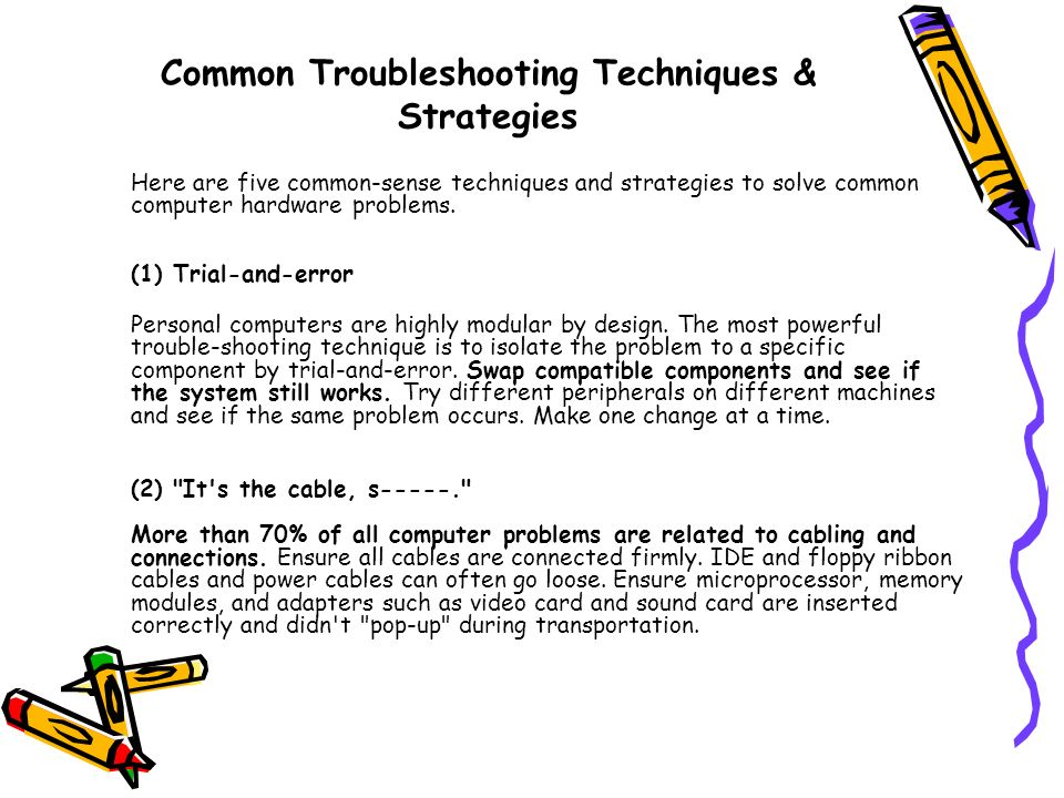 Common Troubleshooting Techniques & Strategies Here are five common-sense techniques and strategies to solve common computer hardware problems. (1) Tr
