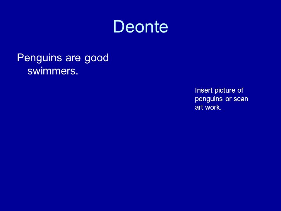 Deonte Penguins are good swimmers. Insert picture of penguins or scan art work.