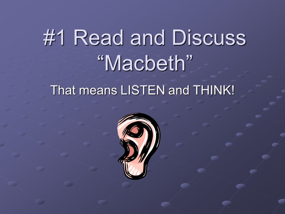 #1 Read and Discuss Macbeth That means LISTEN and THINK!