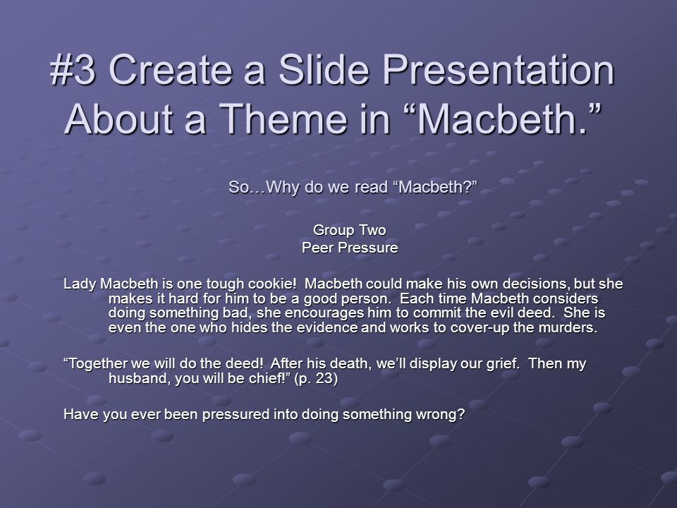 #3 Create a Slide Presentation About a Theme in Macbeth. So…Why do we read Macbeth? Group Two Peer Pressure Lady Macbeth is one tough cookie! Macbeth
