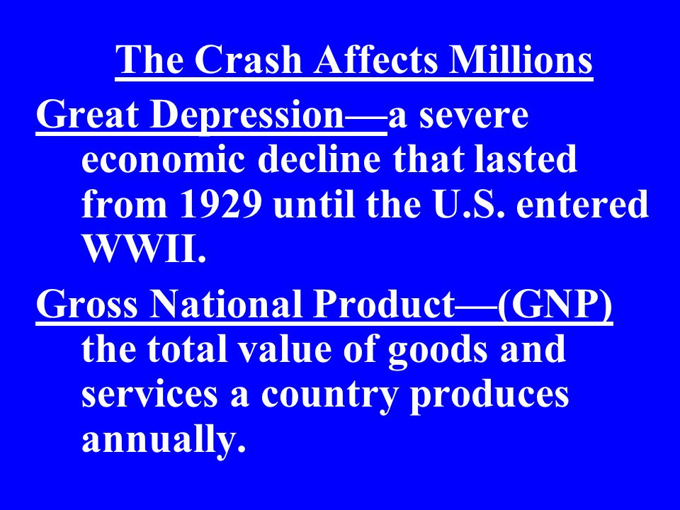 The Crash Affects Millions Great Depressiona severe economic decline that lasted from 1929 until the U.S. entered WWII. Gross National Product(GNP) th
