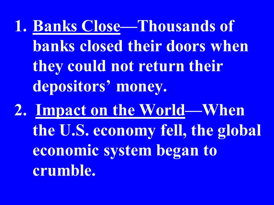 1.Banks CloseThousands of banks closed their doors when they could not return their depositors money. 2. Impact on the WorldWhen the U.S. economy fell