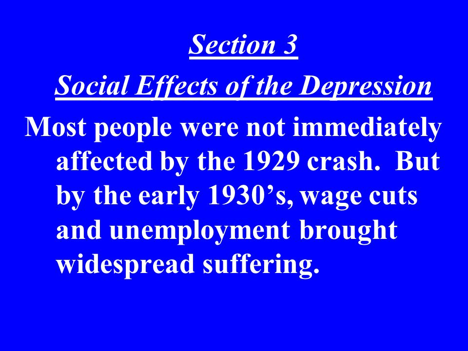 Section 3 Social Effects of the Depression Most people were not immediately affected by the 1929 crash. But by the early 1930s, wage cuts and unemploy