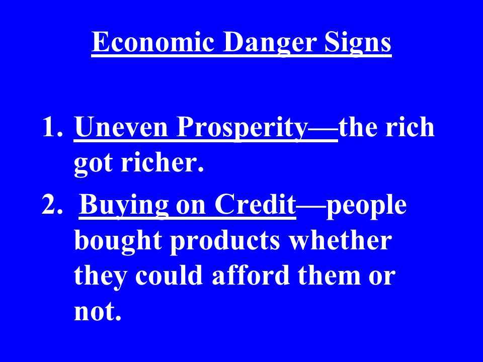Economic Danger Signs 1.Uneven Prosperitythe rich got richer. 2. Buying on Creditpeople bought products whether they could afford them or not.