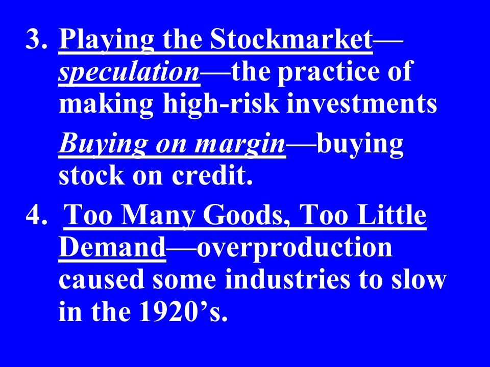 3.Playing the Stockmarket speculationthe practice of making high-risk investments Buying on marginbuying stock on credit. 4. Too Many Goods, Too Littl