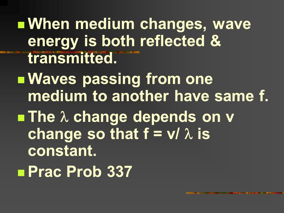 When medium changes, wave energy is both reflected & transmitted. Waves passing from one medium to another have same f. The change depends on v change