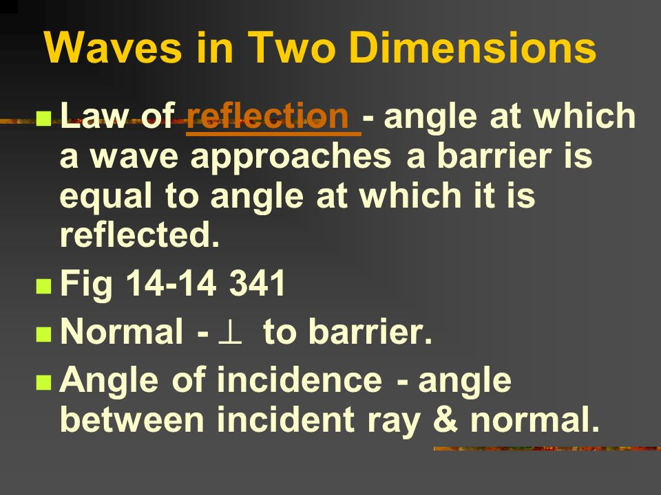 Waves in Two Dimensions Law of reflection - angle at which a wave approaches a barrier is equal to angle at which it is reflected.reflection Fig 14-14