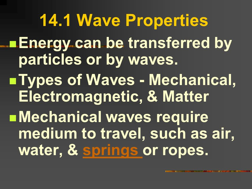 14.1 Wave Properties Energy can be transferred by particles or by waves. Types of Waves - Mechanical, Electromagnetic, & Matter Mechanical waves requi