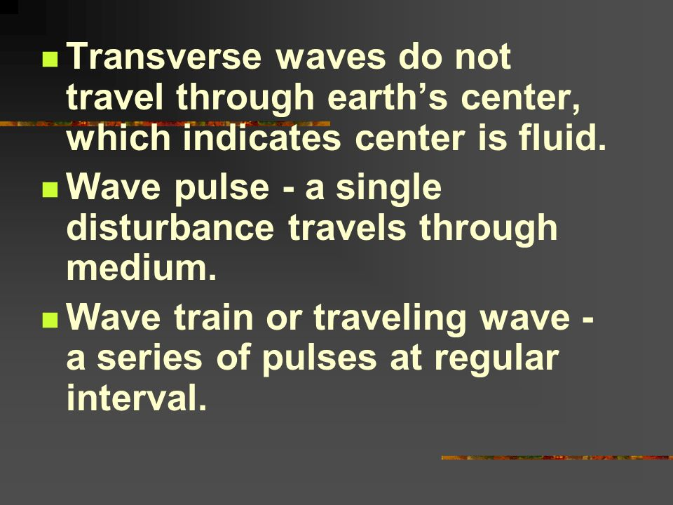 Transverse waves do not travel through earths center, which indicates center is fluid. Wave pulse - a single disturbance travels through medium. Wave