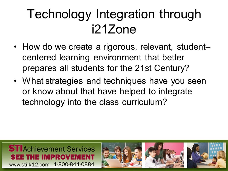 Technology Integration through i21Zone How do we create a rigorous, relevant, student– centered learning environment that better prepares all students
