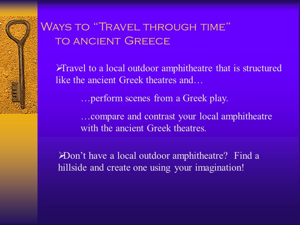 Travel to a local outdoor amphitheatre that is structured like the ancient Greek theatres and… …perform scenes from a Greek play. …compare and contras