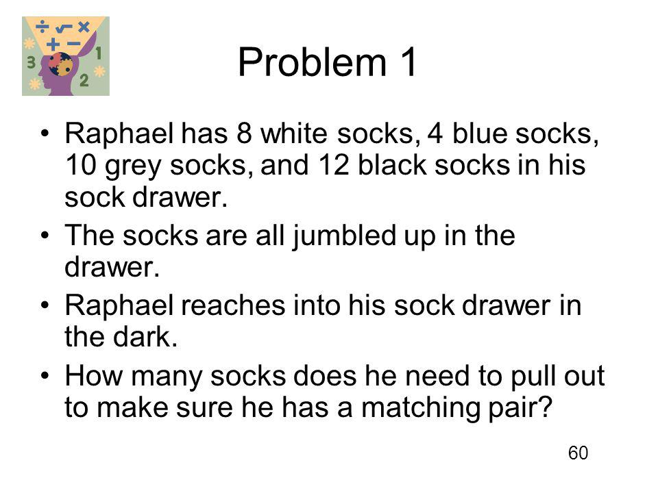 Problem 1 Raphael has 8 white socks, 4 blue socks, 10 grey socks, and 12 black socks in his sock drawer. The socks are all jumbled up in the drawer. R