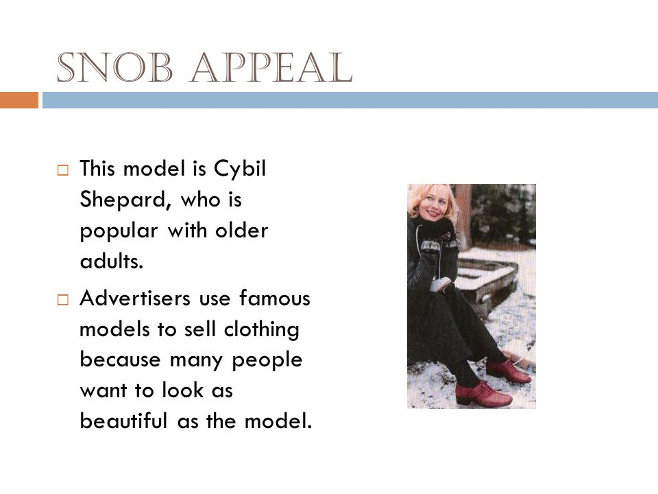 Snob Appeal Snob appeal is a technique that uses the readers desire to be better than others and connects this feeling to the writers opinion. Better
