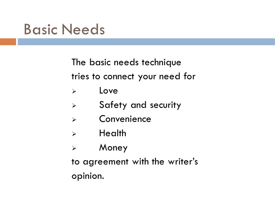 Basic Needs The basic needs technique tries to connect your need for Love Safety and security Convenience Health Money to agreement with the writers opinion.