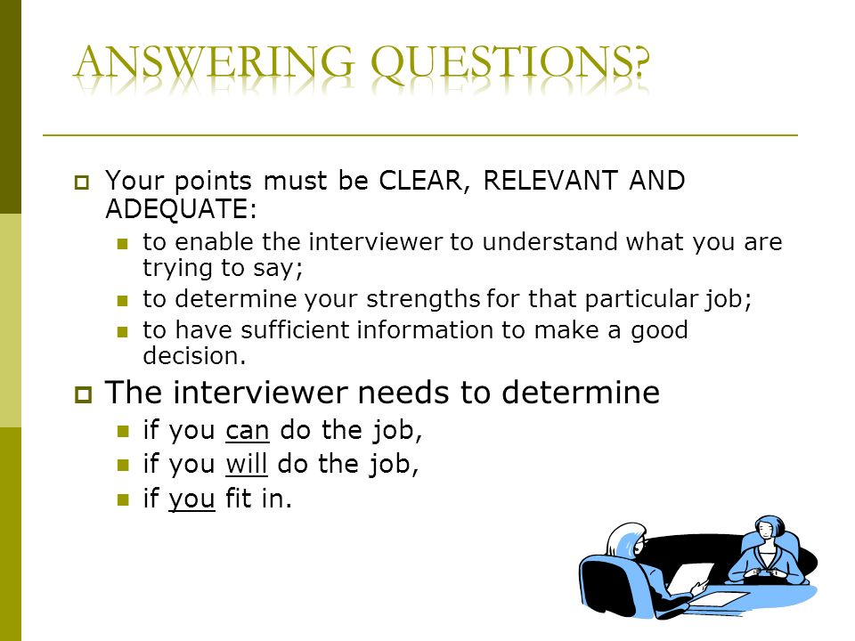Your points must be CLEAR, RELEVANT AND ADEQUATE: to enable the interviewer to understand what you are trying to say; to determine your strengths for that particular job; to have sufficient information to make a good decision.
