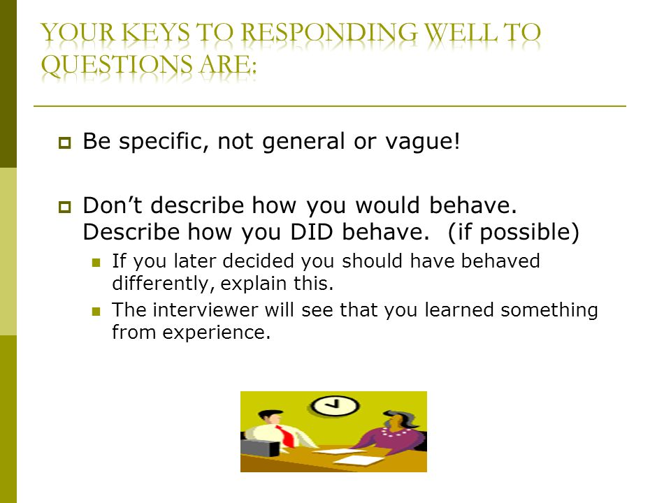 Be specific, not general or vague. Dont describe how you would behave.