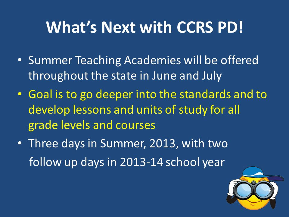 Whats Next with CCRS PD! Summer Teaching Academies will be offered throughout the state in June and July Goal is to go deeper into the standards and t