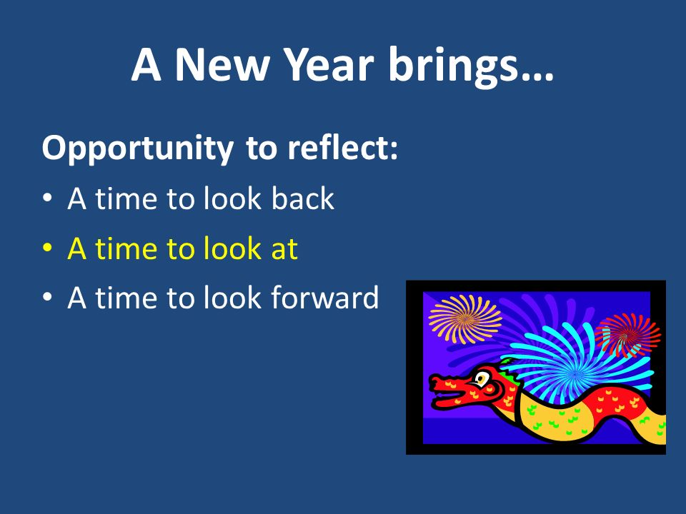 A New Year brings… Opportunity to reflect: A time to look back A time to look at A time to look forward