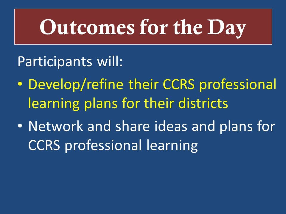 Outcomes for the Day Participants will: Develop/refine their CCRS professional learning plans for their districts Network and share ideas and plans fo