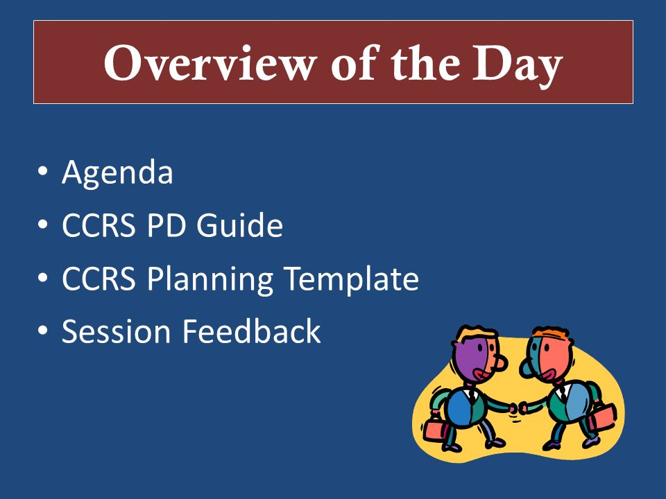 Overview of the Day Agenda CCRS PD Guide CCRS Planning Template Session Feedback