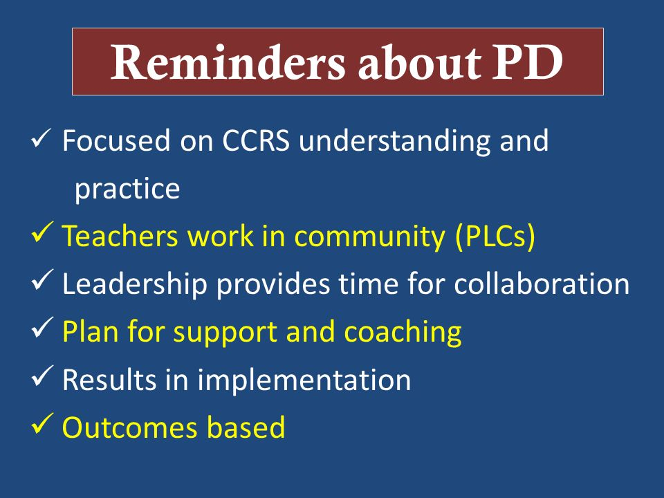 Reminders about PD Focused on CCRS understanding and practice Teachers work in community (PLCs) Leadership provides time for collaboration Plan for su