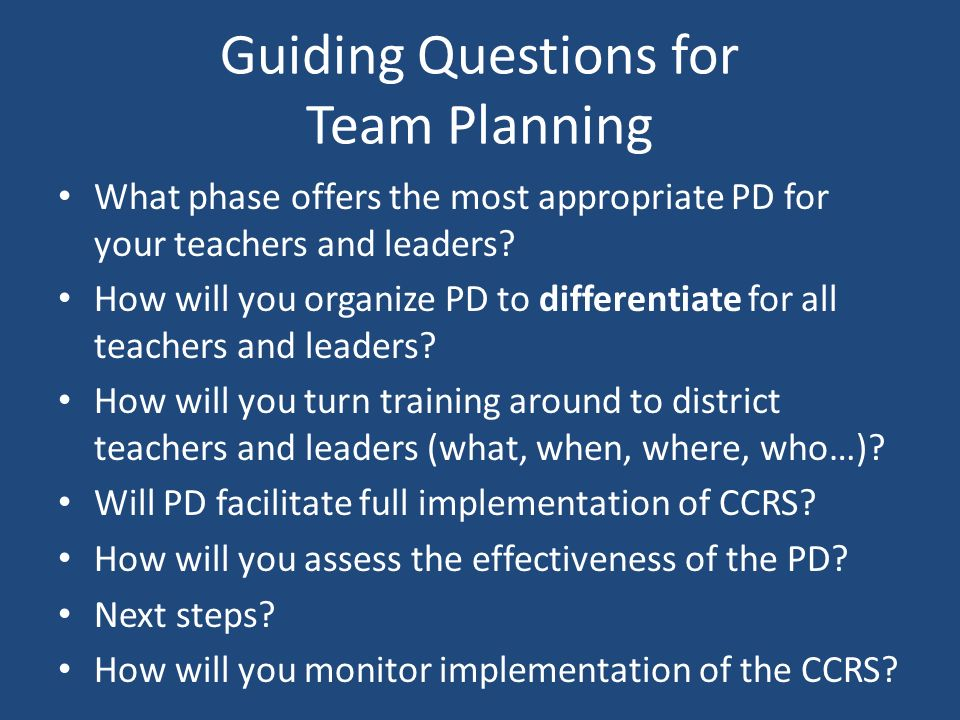 Guiding Questions for Team Planning What phase offers the most appropriate PD for your teachers and leaders? How will you organize PD to differentiate