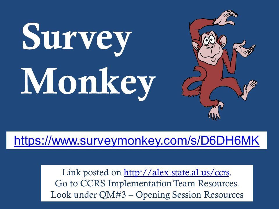 Survey Monkey Link posted on http://alex.state.al.us/ccrs.http://alex.state.al.us/ccrs Go to CCRS Implementation Team Resources. Look under QM#3 – Ope
